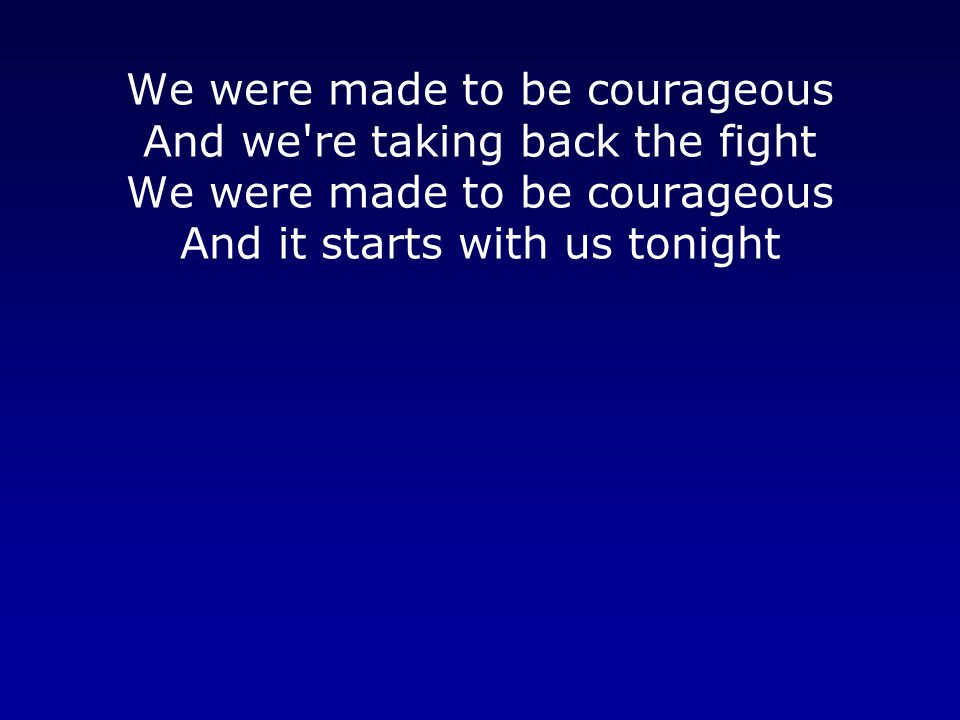 We were made to be courageous And we're taking back the fight We were made to be courageous And it starts with us tonight