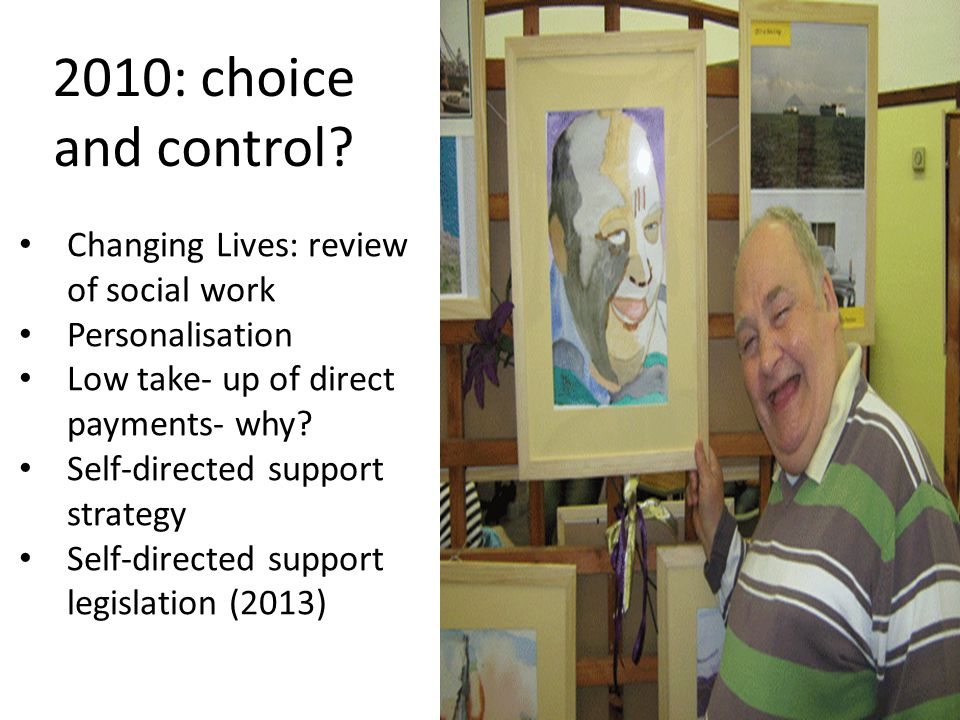 2010: choice and control? Changing Lives: review of social work Personalisation Low take- up of direct payments- why? Self-directed support strategy S