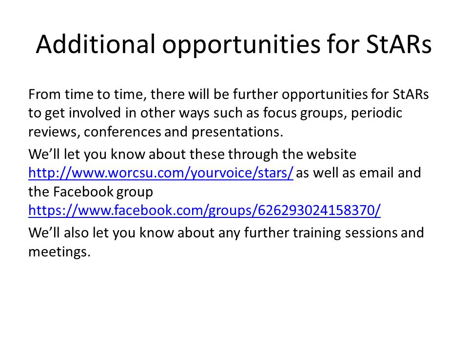 Additional opportunities for StARs From time to time, there will be further opportunities for StARs to get involved in other ways such as focus groups, periodic reviews, conferences and presentations.