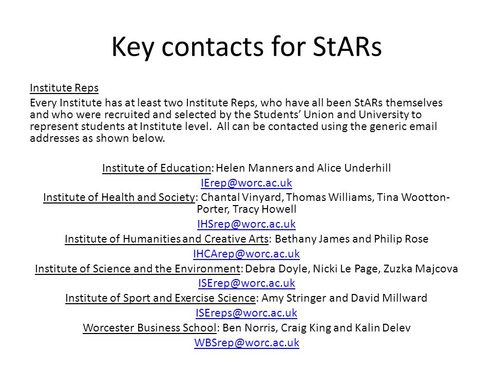 Key contacts for StARs Institute Reps Every Institute has at least two Institute Reps, who have all been StARs themselves and who were recruited and selected by the Students' Union and University to represent students at Institute level.