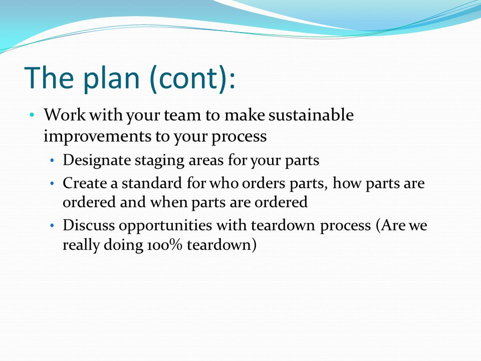 The plan (cont): Work with your team to make sustainable improvements to your process Designate staging areas for your parts Create a standard for who orders parts, how parts are ordered and when parts are ordered Discuss opportunities with teardown process (Are we really doing 100% teardown)