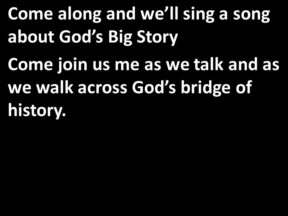 Come along and we'll sing a song about God's Big Story Come join us me as we talk and as we walk across God's bridge of history.