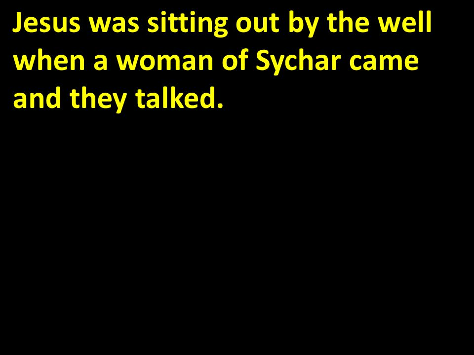 Jesus was sitting out by the well when a woman of Sychar came and they talked.