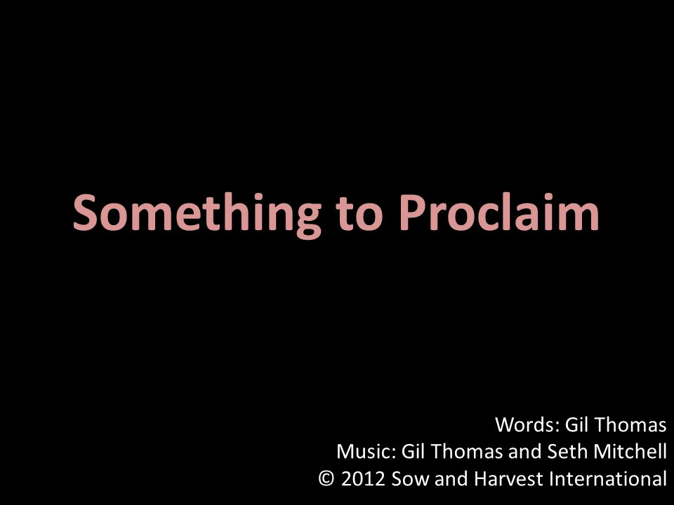 Something to Proclaim Words: Gil Thomas Music: Gil Thomas and Seth Mitchell © 2012 Sow and Harvest International