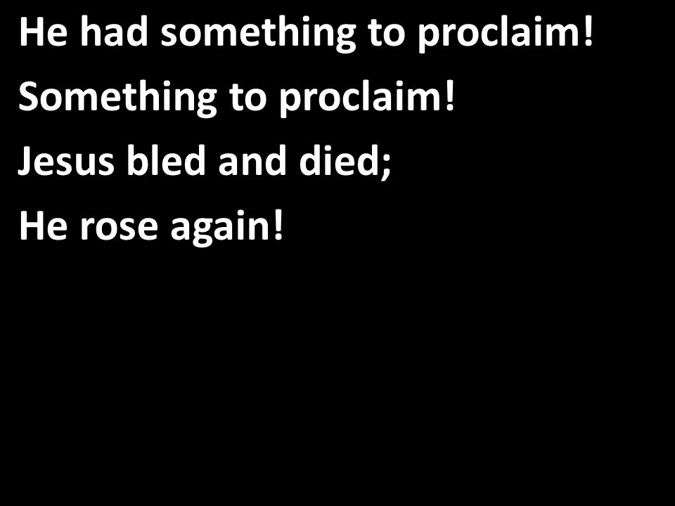 He had something to proclaim! Something to proclaim! Jesus bled and died; He rose again!