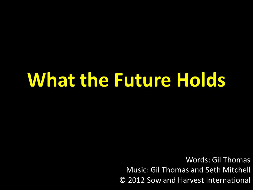 What the Future Holds Words: Gil Thomas Music: Gil Thomas and Seth Mitchell © 2012 Sow and Harvest International