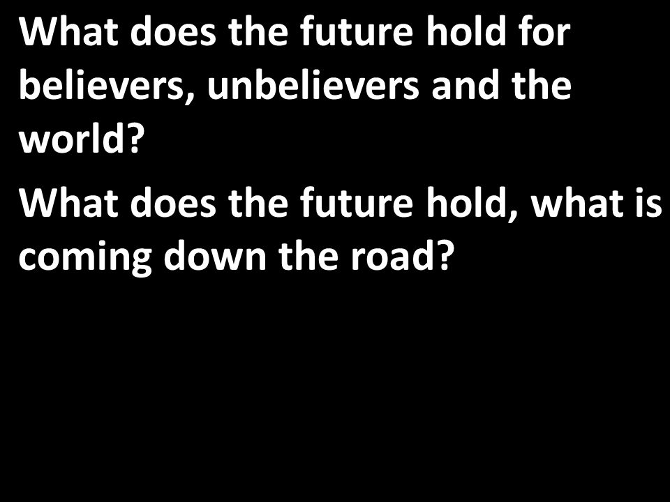 What does the future hold for believers, unbelievers and the world.