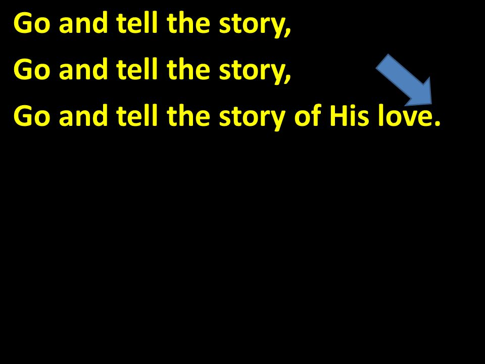 Go and tell the story, Go and tell the story of His love.