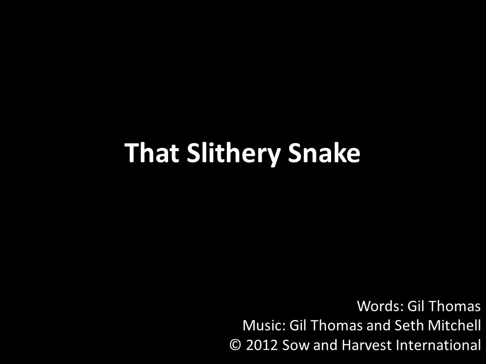 That Slithery Snake Words: Gil Thomas Music: Gil Thomas and Seth Mitchell © 2012 Sow and Harvest International