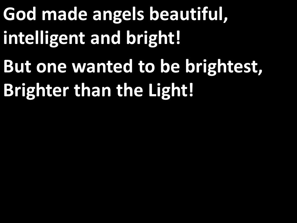 God made angels beautiful, intelligent and bright.