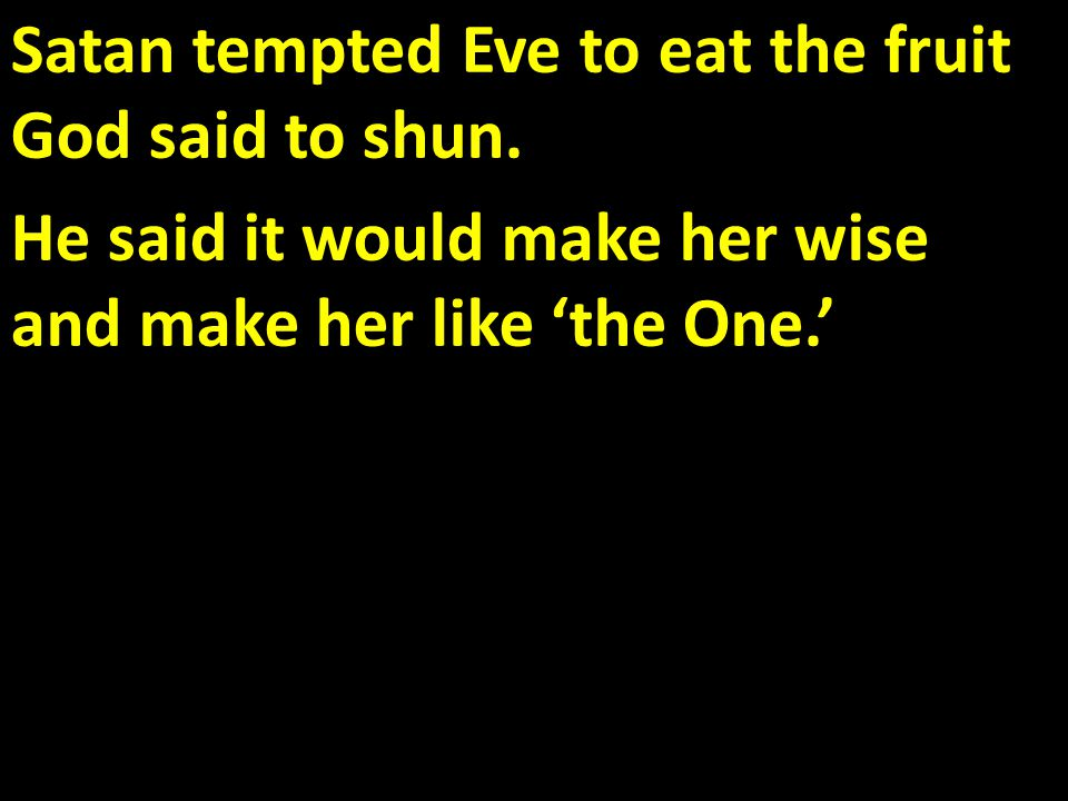 Satan tempted Eve to eat the fruit God said to shun.
