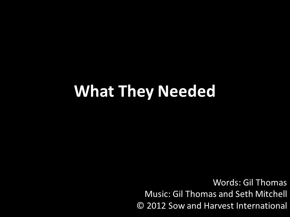 What They Needed Words: Gil Thomas Music: Gil Thomas and Seth Mitchell © 2012 Sow and Harvest International