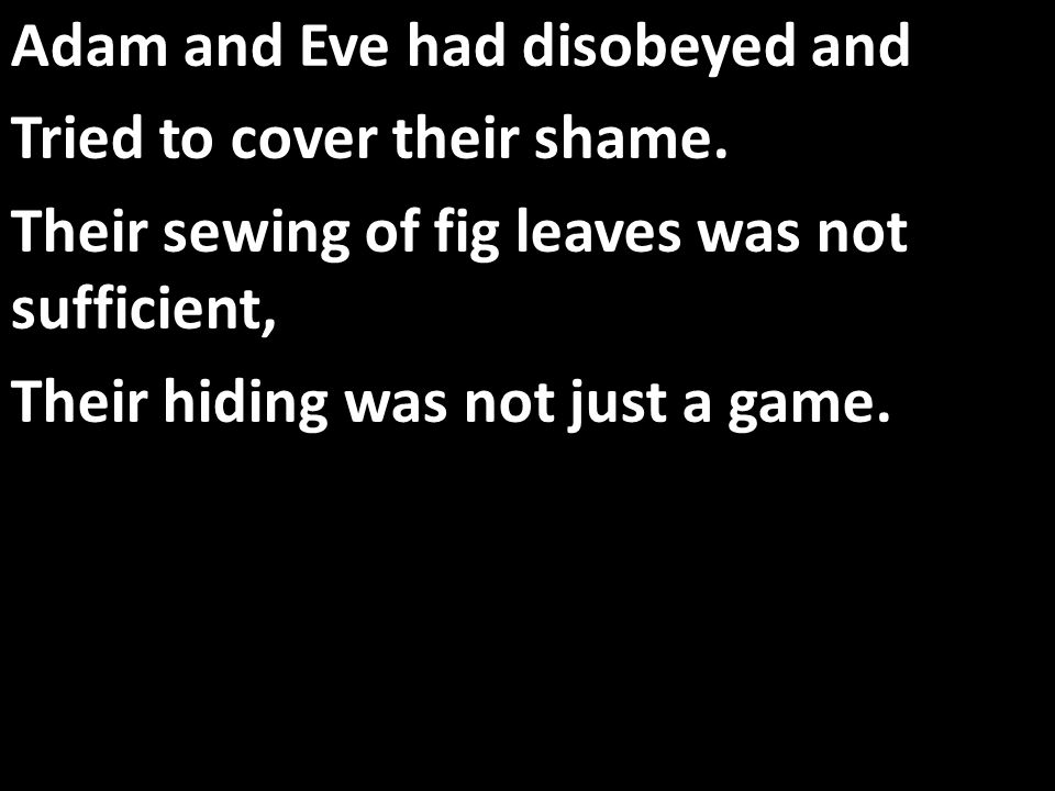 Adam and Eve had disobeyed and Tried to cover their shame.