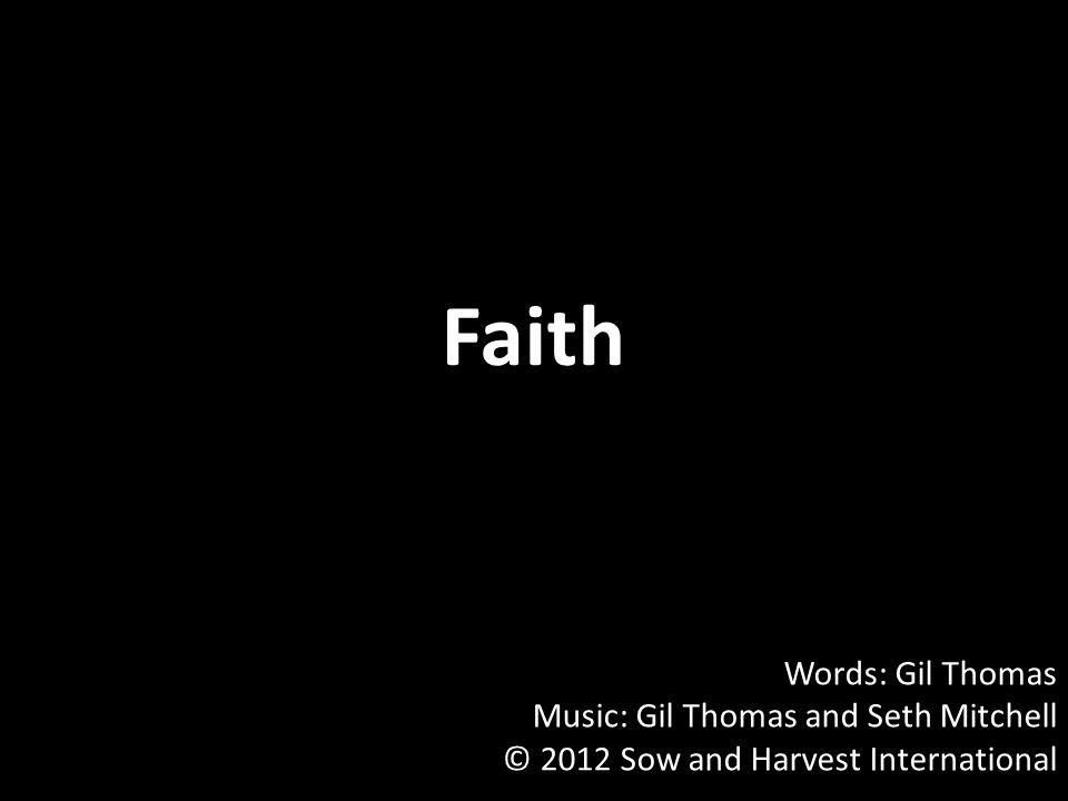 Faith Words: Gil Thomas Music: Gil Thomas and Seth Mitchell © 2012 Sow and Harvest International