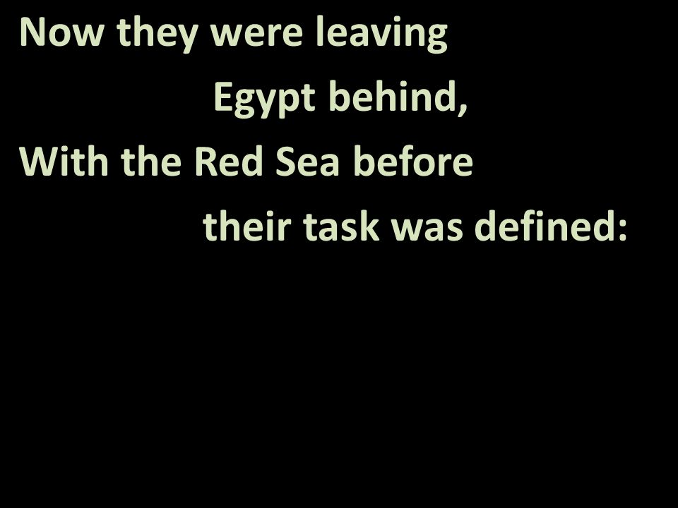Now they were leaving Egypt behind, With the Red Sea before their task was defined: