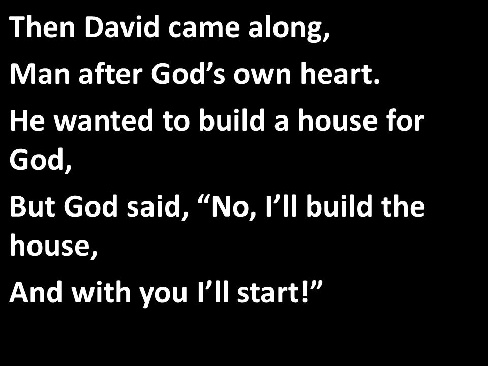 Then David came along, Man after God's own heart.