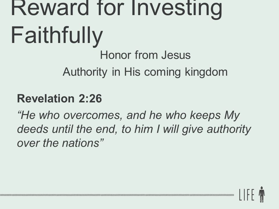 Reward for Investing Faithfully Honor from Jesus Authority in His coming kingdom Revelation 2:26 He who overcomes, and he who keeps My deeds until the end, to him I will give authority over the nations