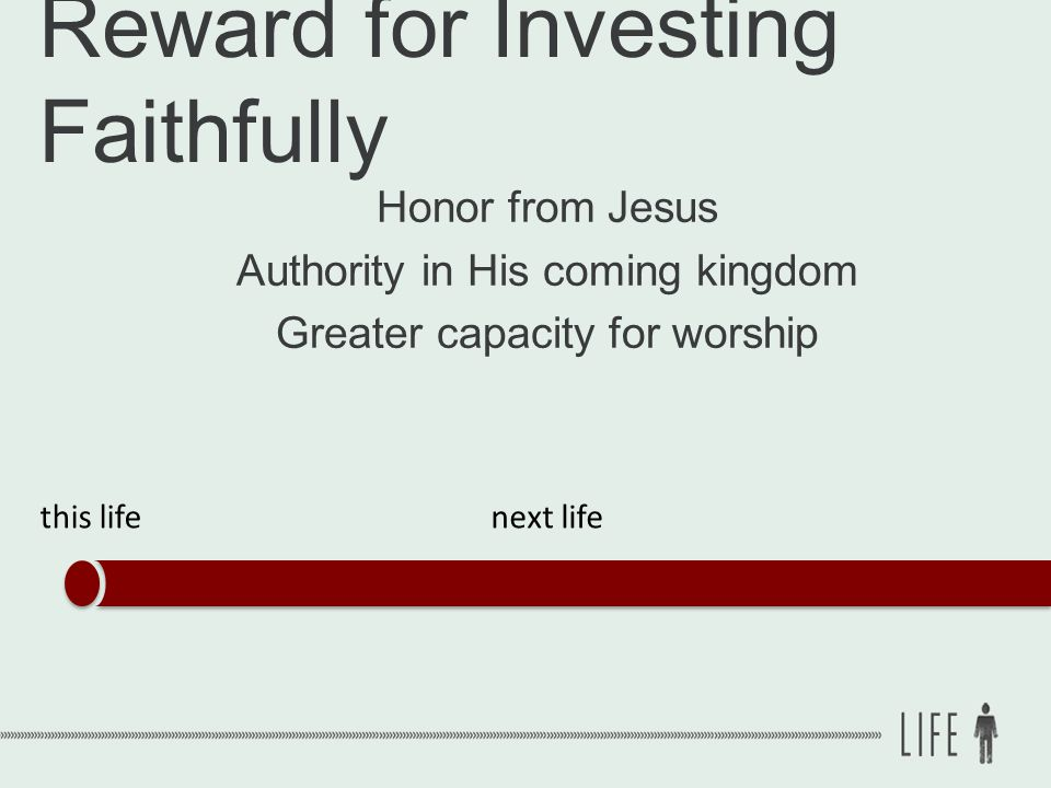 Reward for Investing Faithfully Honor from Jesus Authority in His coming kingdom Greater capacity for worship this lifenext life