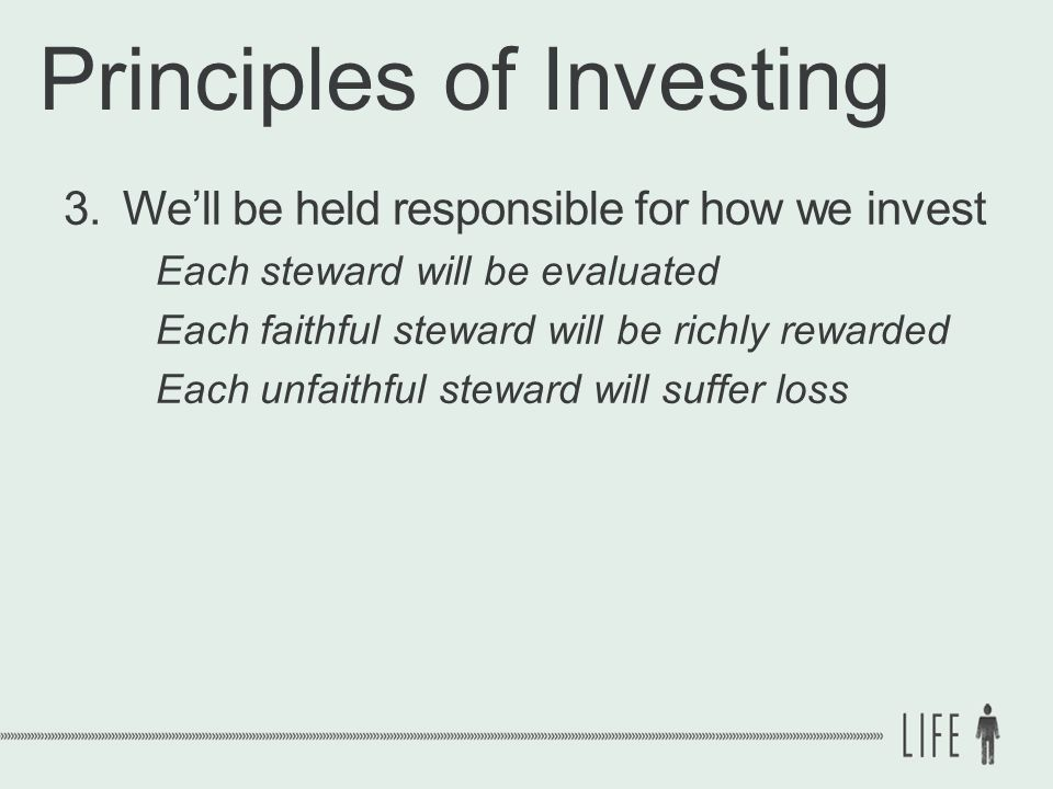 Principles of Investing 3.We'll be held responsible for how we invest Each steward will be evaluated Each faithful steward will be richly rewarded Each unfaithful steward will suffer loss