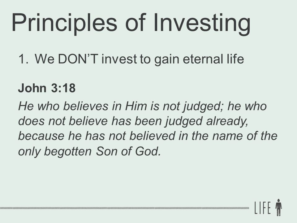 Principles of Investing 1.We DON'T invest to gain eternal life John 3:18 He who believes in Him is not judged; he who does not believe has been judged already, because he has not believed in the name of the only begotten Son of God.