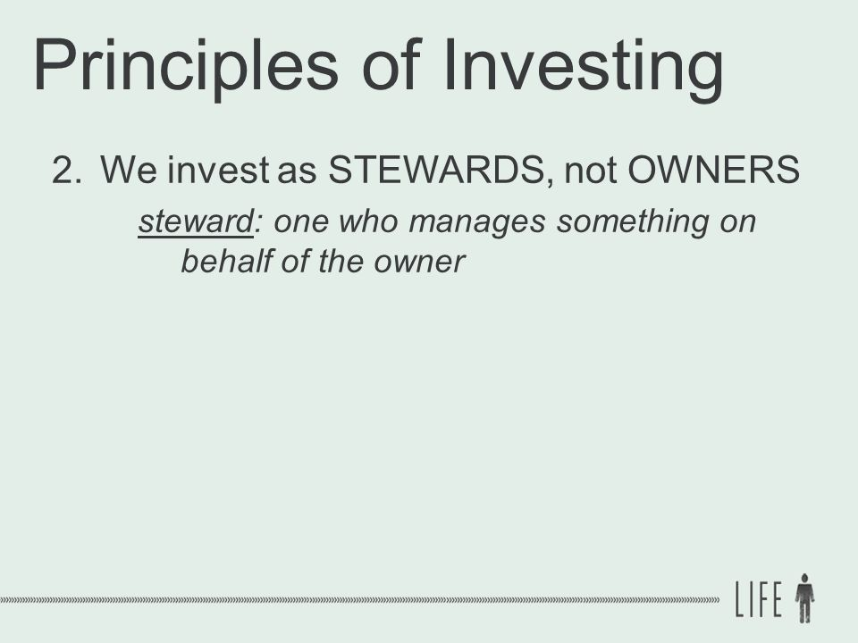 Principles of Investing 2.We invest as STEWARDS, not OWNERS steward: one who manages something on behalf of the owner