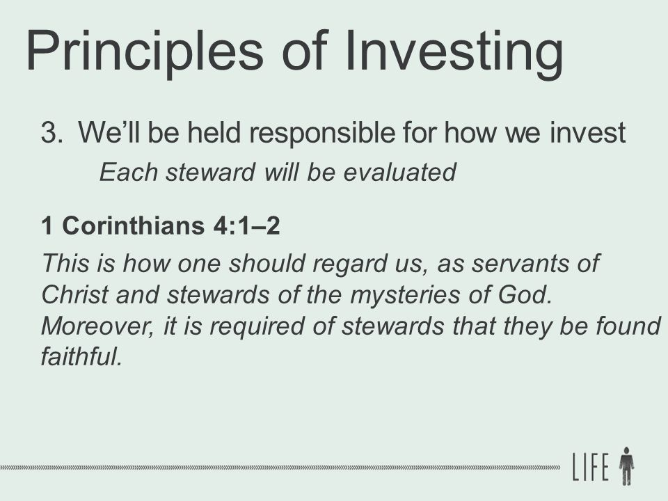 Principles of Investing 3.We'll be held responsible for how we invest Each steward will be evaluated 1 Corinthians 4:1–2 This is how one should regard us, as servants of Christ and stewards of the mysteries of God.