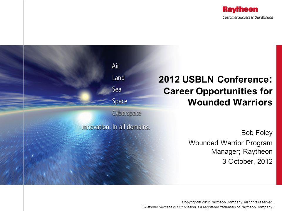 Bob Foley Wounded Warrior Program Manager; Raytheon 3 October, 2012 2012 USBLN Conference : Career Opportunities for Wounded Warriors Copyright © 2012 Raytheon Company.
