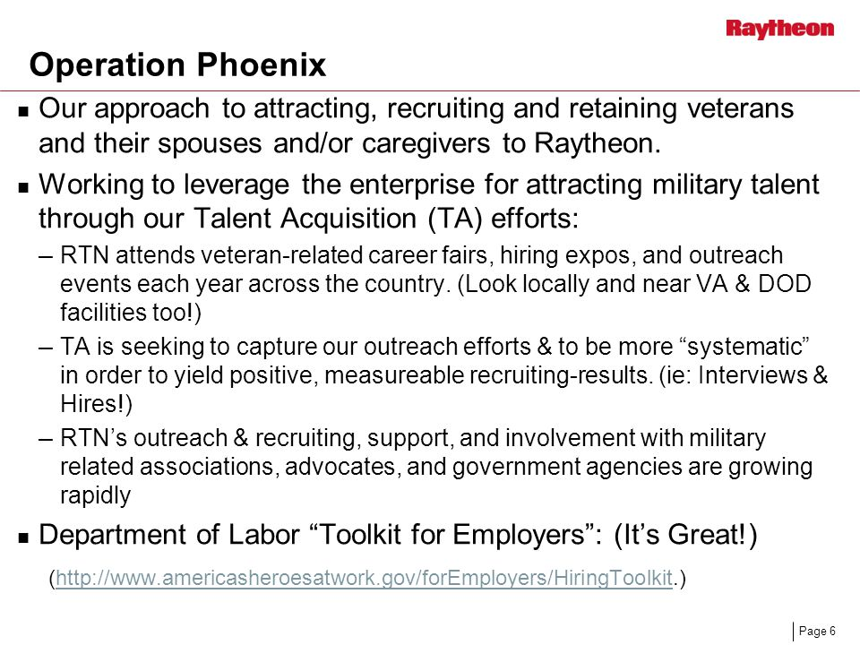 Page 6 Operation Phoenix Our approach to attracting, recruiting and retaining veterans and their spouses and/or caregivers to Raytheon.