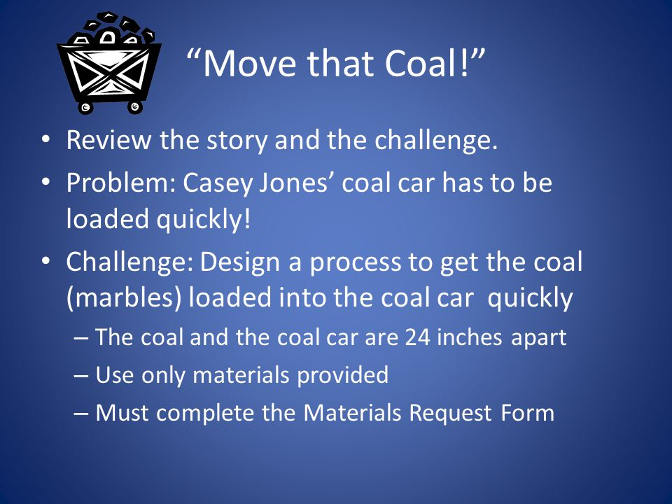 """Move that Coal!"" Review the story and the challenge. Problem: Casey Jones' coal car has to be loaded quickly! Challenge: Design a process to get the"