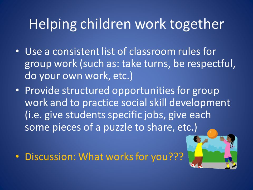 Helping children work together Use a consistent list of classroom rules for group work (such as: take turns, be respectful, do your own work, etc.) Pr