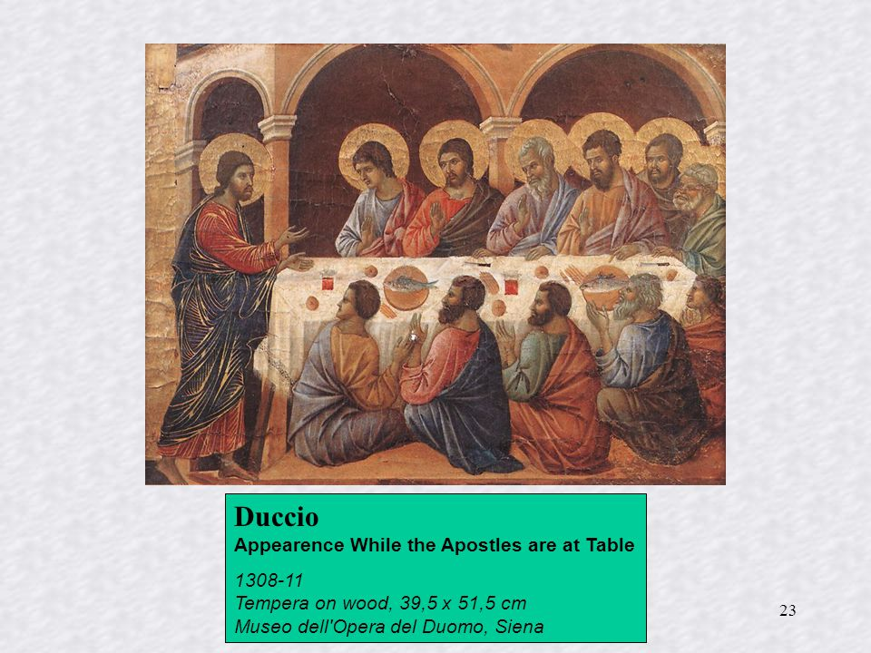 23 Duccio Appearence While the Apostles are at Table 1308-11 Tempera on wood, 39,5 x 51,5 cm Museo dell Opera del Duomo, Siena