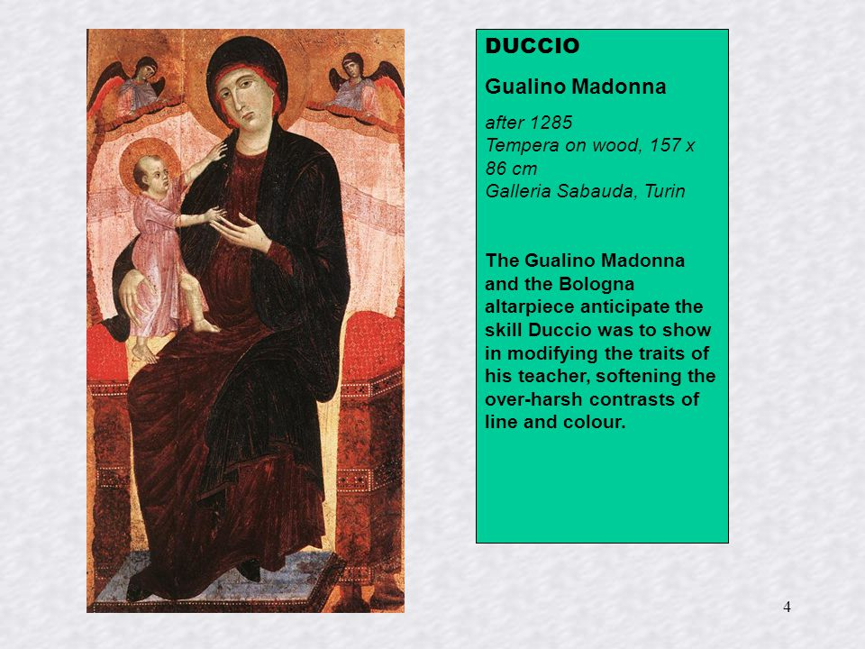 4 DUCCIO Gualino Madonna after 1285 Tempera on wood, 157 x 86 cm Galleria Sabauda, Turin The Gualino Madonna and the Bologna altarpiece anticipate the skill Duccio was to show in modifying the traits of his teacher, softening the over-harsh contrasts of line and colour.