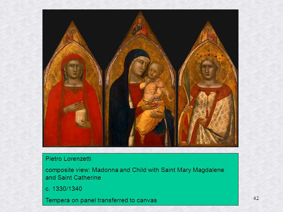 42 Pietro Lorenzetti composite view: Madonna and Child with Saint Mary Magdalene and Saint Catherine c. 1330/1340 Tempera on panel transferred to canv
