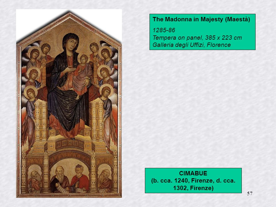 57 The Madonna in Majesty (Maestà) 1285-86 Tempera on panel, 385 x 223 cm Galleria degli Uffizi, Florence CIMABUE (b.
