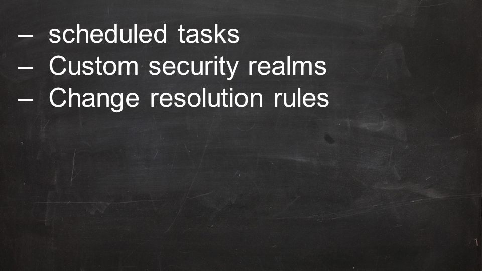 –scheduled tasks –Custom security realms –Change resolution rules