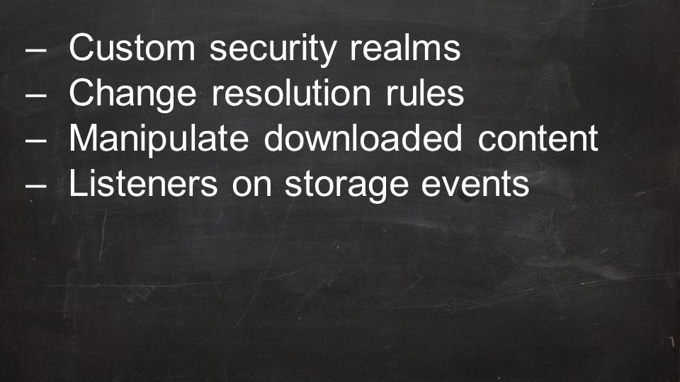 –Custom security realms –Change resolution rules –Manipulate downloaded content –Listeners on storage events