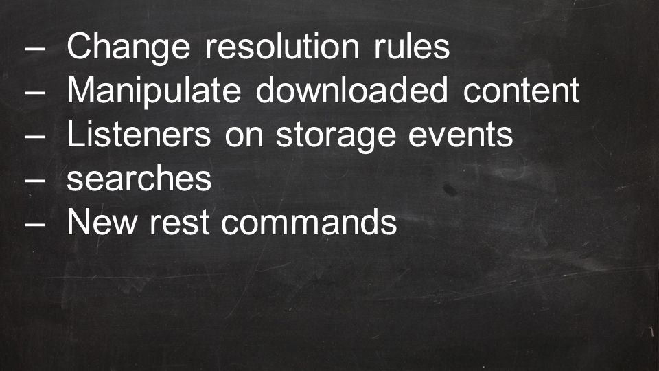 –Change resolution rules –Manipulate downloaded content –Listeners on storage events –searches –New rest commands