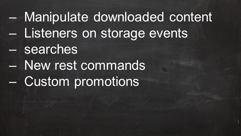 –Manipulate downloaded content –Listeners on storage events –searches –New rest commands –Custom promotions