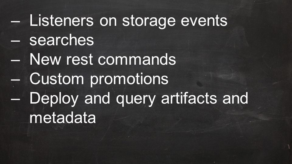–Listeners on storage events –searches –New rest commands –Custom promotions –Deploy and query artifacts and metadata