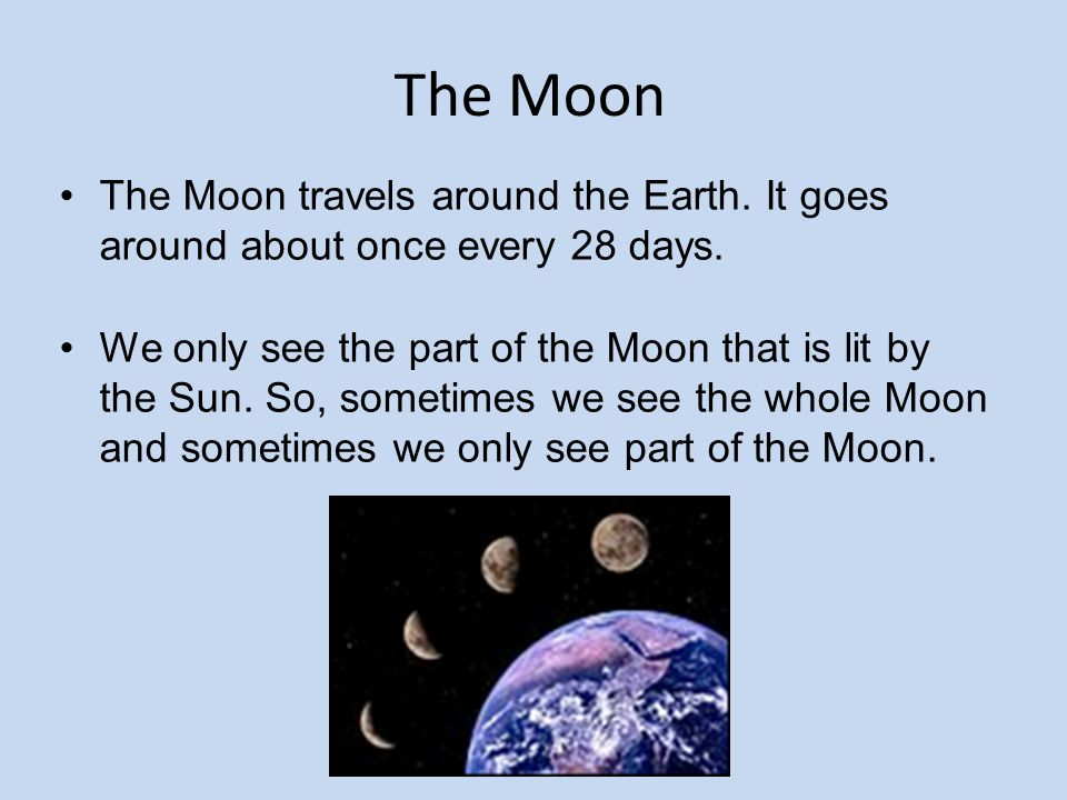 The Moon The Moon travels around the Earth. It goes around about once every 28 days. We only see the part of the Moon that is lit by the Sun. So, some