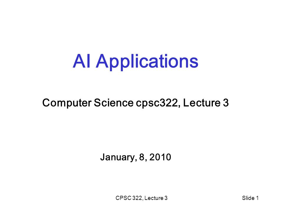 CPSC 322, Lecture 3Slide 1 AI Applications Computer Science cpsc322, Lecture 3 January, 8, 2010