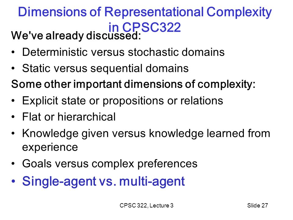 CPSC 322, Lecture 3Slide 27 Dimensions of Representational Complexity in CPSC322 We ve already discussed: Deterministic versus stochastic domains Static versus sequential domains Some other important dimensions of complexity: Explicit state or propositions or relations Flat or hierarchical Knowledge given versus knowledge learned from experience Goals versus complex preferences Single-agent vs.