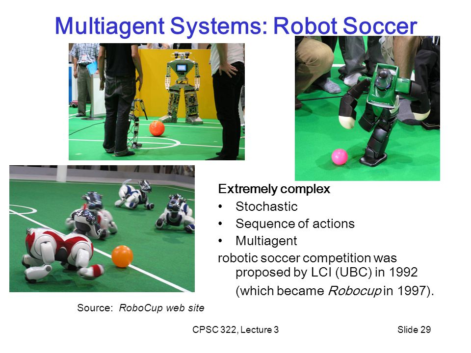 CPSC 322, Lecture 3Slide 29 Multiagent Systems: Robot Soccer Source: RoboCup web site Extremely complex Stochastic Sequence of actions Multiagent robotic soccer competition was proposed by LCI (UBC) in 1992 (which became Robocup in 1997).