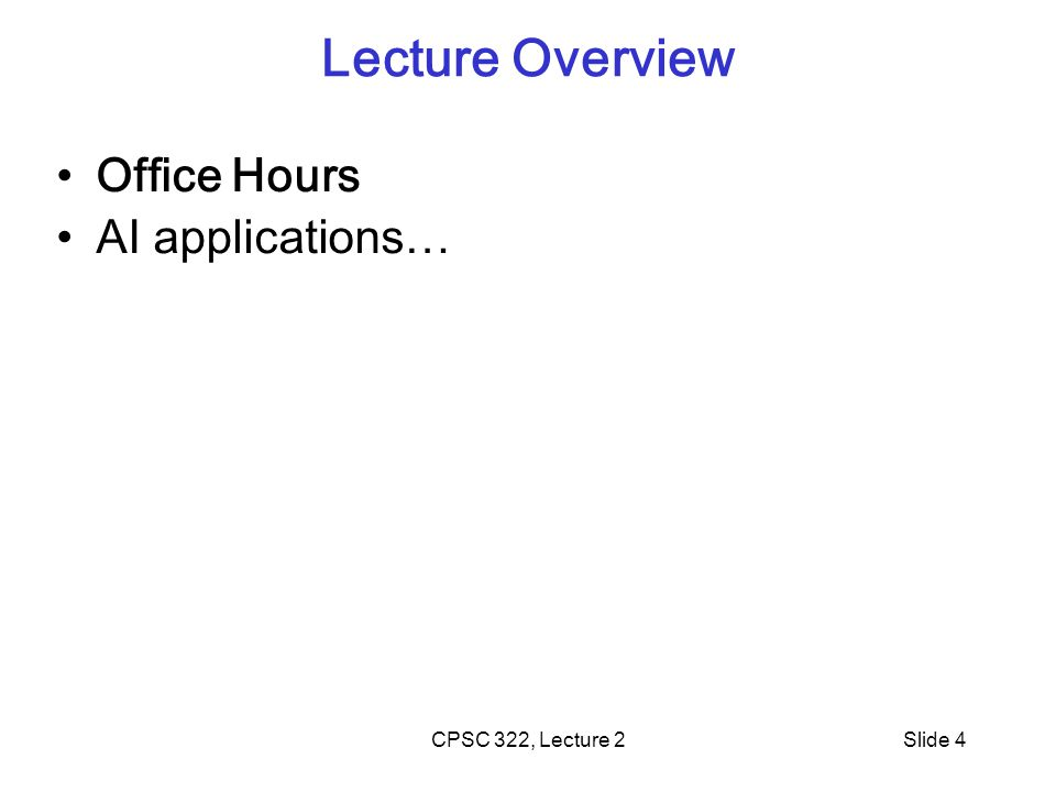 CPSC 322, Lecture 2Slide 4 Lecture Overview Office Hours AI applications…