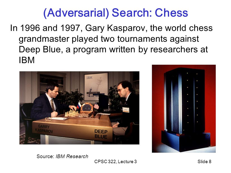 CPSC 322, Lecture 3Slide 8 (Adversarial) Search: Chess In 1996 and 1997, Gary Kasparov, the world chess grandmaster played two tournaments against Deep Blue, a program written by researchers at IBM Source: IBM Research
