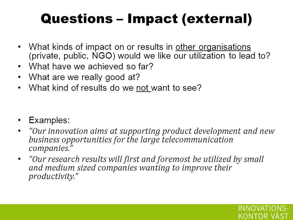 Questions – Impact (external) What kinds of impact on or results in other organisations (private, public, NGO) would we like our utilization to lead to.