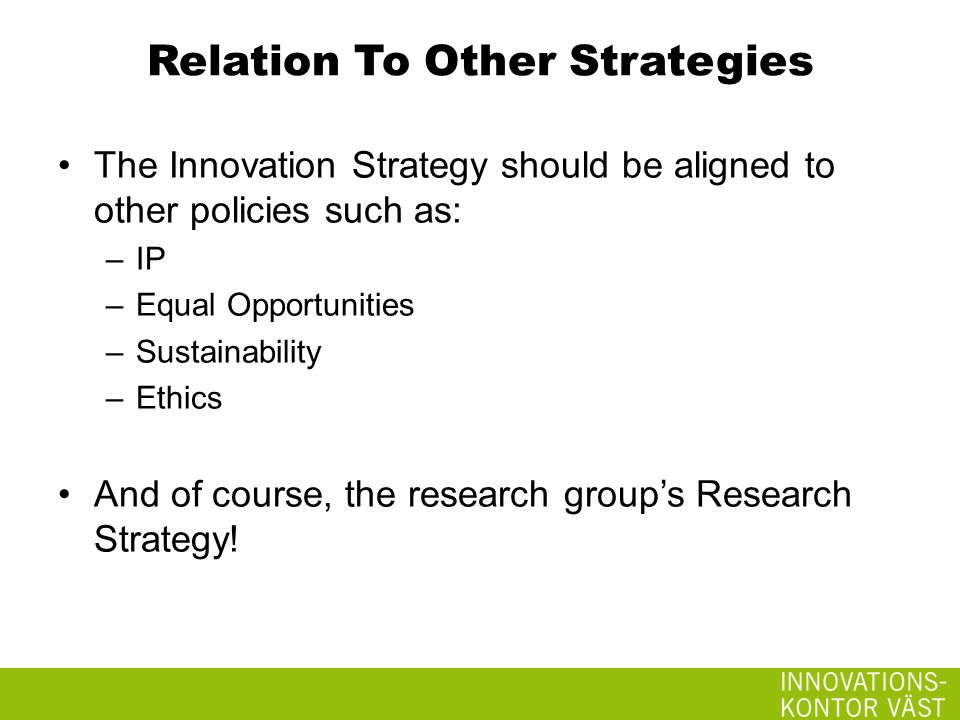Relation To Other Strategies The Innovation Strategy should be aligned to other policies such as: –IP –Equal Opportunities –Sustainability –Ethics And of course, the research group's Research Strategy!