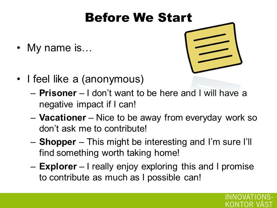 Before We Start My name is… I feel like a (anonymous) –Prisoner – I don't want to be here and I will have a negative impact if I can.