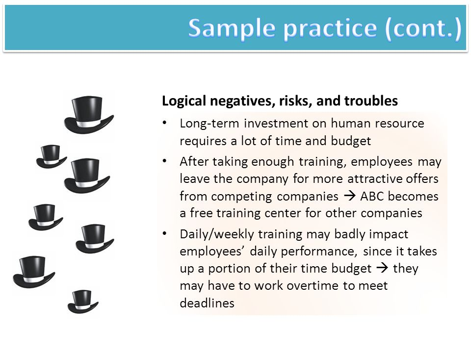 Logical negatives, risks, and troubles Long-term investment on human resource requires a lot of time and budget After taking enough training, employee