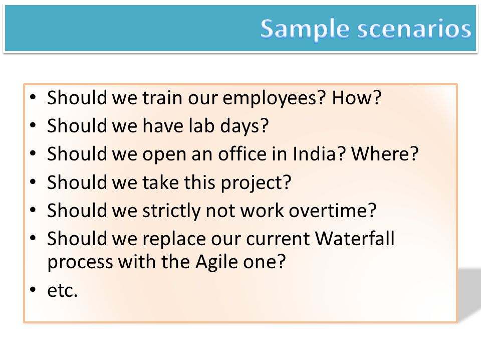 Should we train our employees? How? Should we have lab days? Should we open an office in India? Where? Should we take this project? Should we strictly